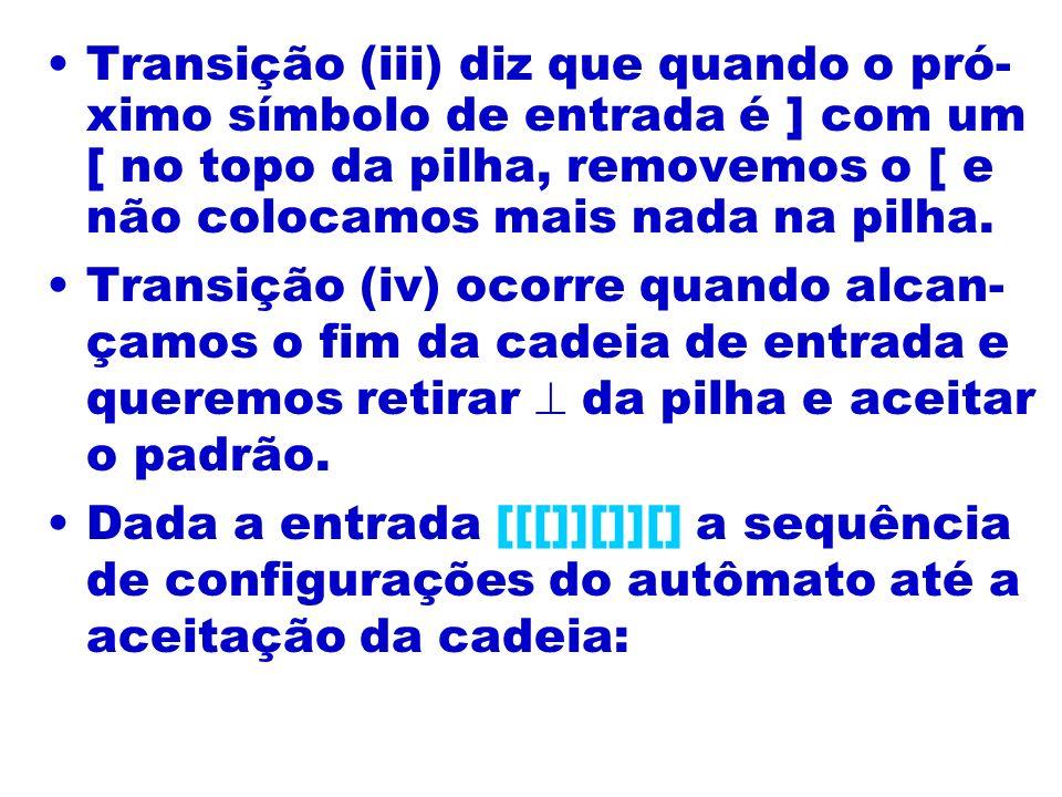 Transição (iii) diz que quando o pró-ximo símbolo de entrada é ] com um [ no topo da pilha, removemos o [ e não colocamos mais nada na pilha.